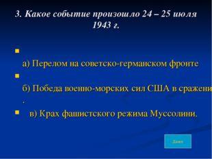 3. Какое событие произошло 24 – 25 июля 1943 г. а) Перелом на советско-герман