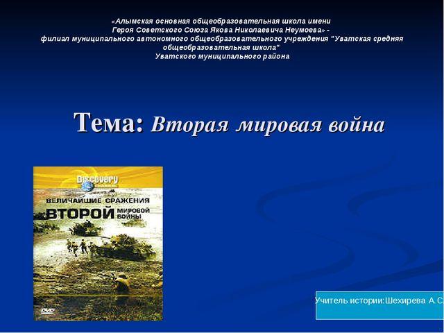Тема: Вторая мировая война Учитель истории:Шехирева А.С. «Алымская основная...