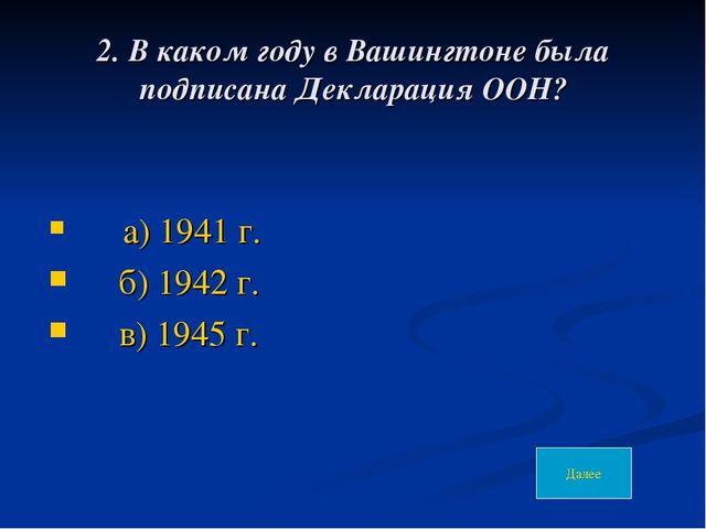 2. В каком году в Вашингтоне была подписана Декларация ООН? а) 1941 г. б) 194...