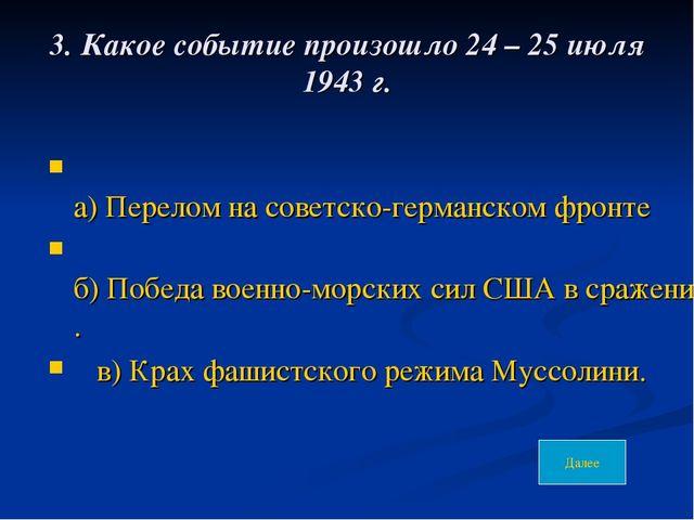 3. Какое событие произошло 24 – 25 июля 1943 г. а) Перелом на советско-герман...