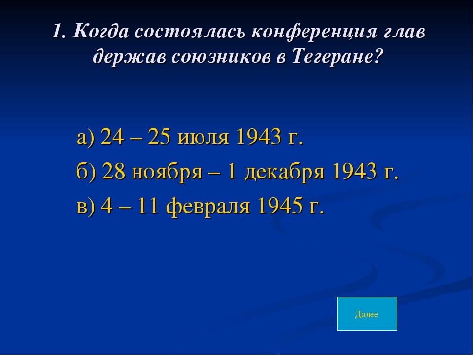 1. Когда состоялась конференция глав держав союзников в Тегеране? а) 24 – 25...