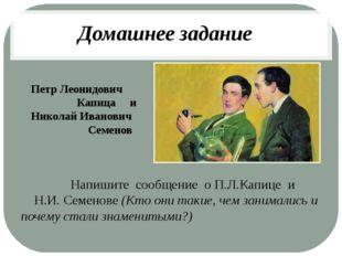 Петр Леонидович Капица и Николай Иванович Семенов Напишите сообщение о П.Л.Ка