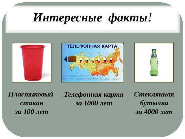 Интересные факты! Пластиковый стакан за 100 лет Телефонная карта за 1000 лет...