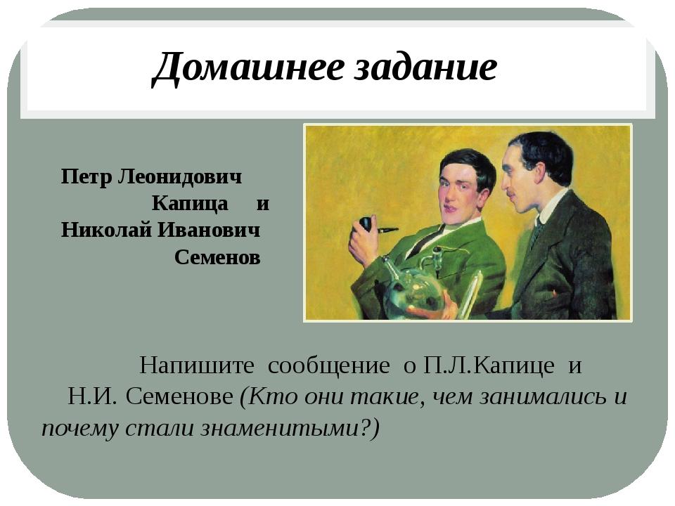 Петр Леонидович Капица и Николай Иванович Семенов Напишите сообщение о П.Л.Ка...