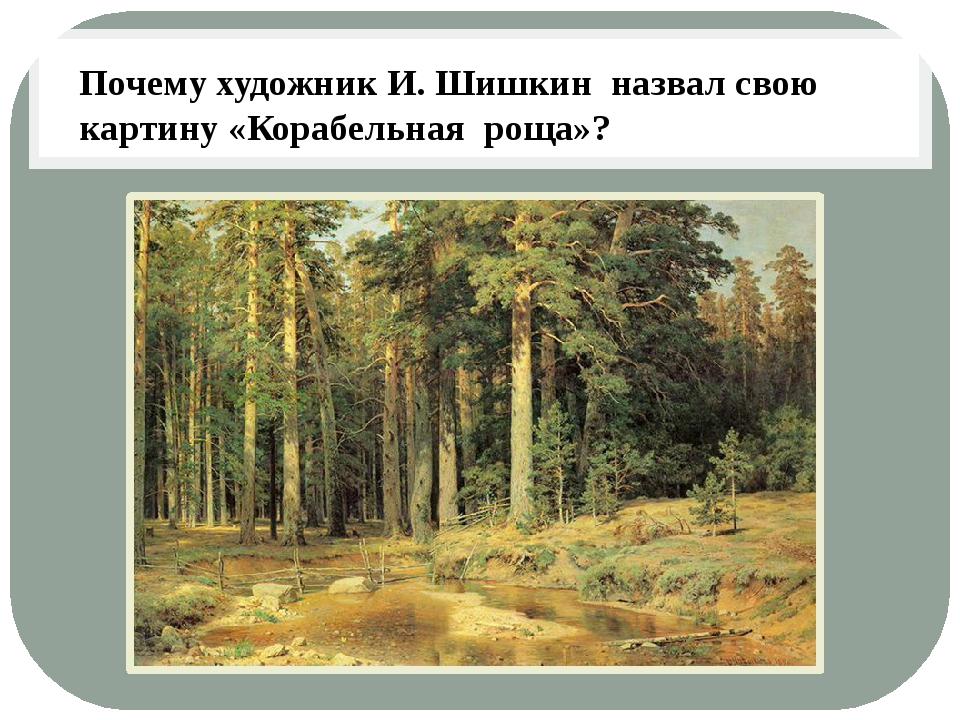 Почему художник И. Шишкин назвал свою картину «Корабельная роща»?
