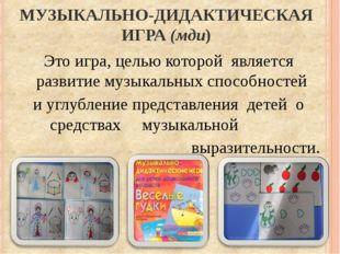 МУЗЫКАЛЬНО-ДИДАКТИЧЕСКАЯ ИГРА (мди) Это игра, целью которой является развити