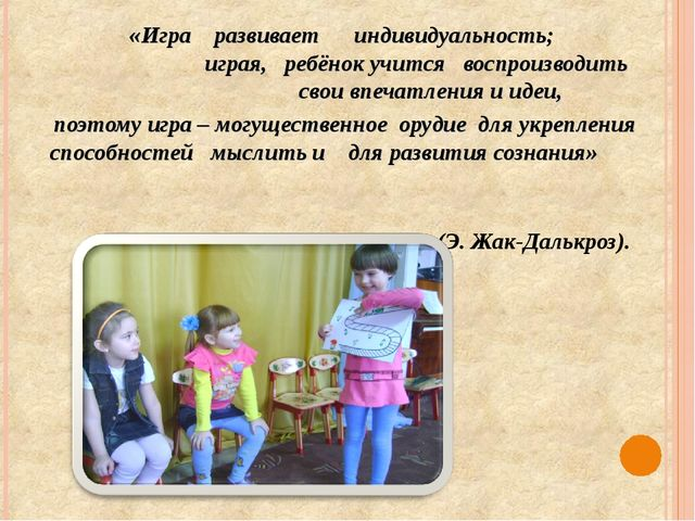 «Игра развивает индивидуальность; играя, ребёнок учится воспроизводить свои в...