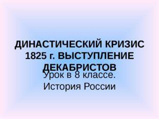 ДИНАСТИЧЕСКИЙ КРИЗИС 1825 г. ВЫСТУПЛЕНИЕ ДЕКАБРИСТОВ Урок в 8 классе. История