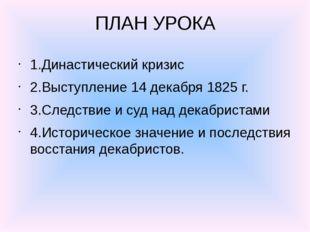 ПЛАН УРОКА 1.Династический кризис 2.Выступление 14 декабря 1825 г. 3.Следстви