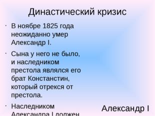 Династический кризис В ноябре 1825 года неожиданно умер Александр I. Сына у н