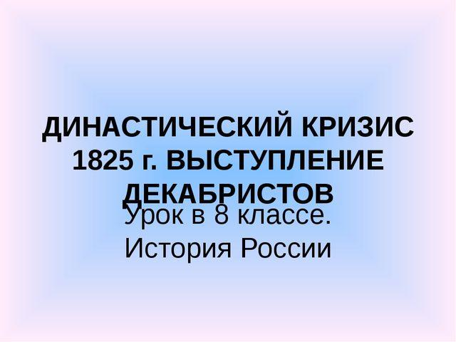 ДИНАСТИЧЕСКИЙ КРИЗИС 1825 г. ВЫСТУПЛЕНИЕ ДЕКАБРИСТОВ Урок в 8 классе. История...