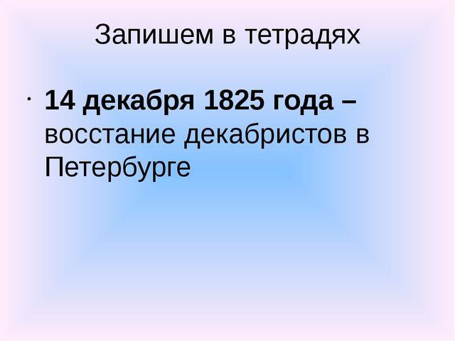 Запишем в тетрадях 14 декабря 1825 года –восстание декабристов в Петербурге