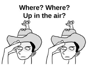 Where? Where? Up in the air?