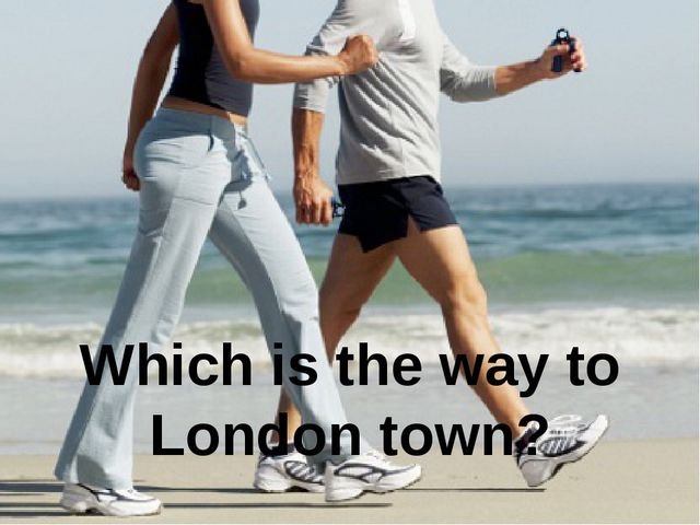 Which is the way to London town?