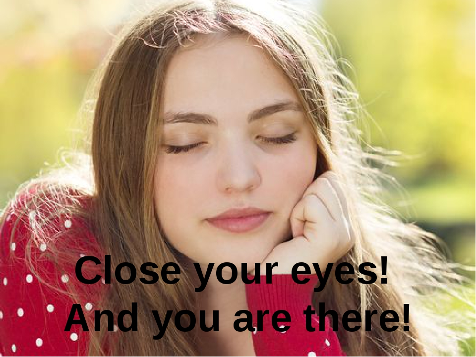 Close your eyes! And you are there!