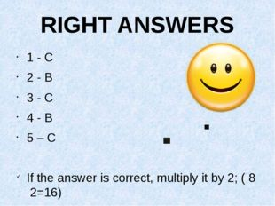 RIGHT ANSWERS 1 - C 2 - B 3 - C 4 - B 5 – C If the answer is correct, multipl