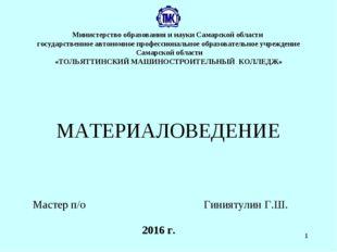 * 2016 г. МАТЕРИАЛОВЕДЕНИЕ Мастер п/о Гиниятулин Г.Ш. Министерство образовани