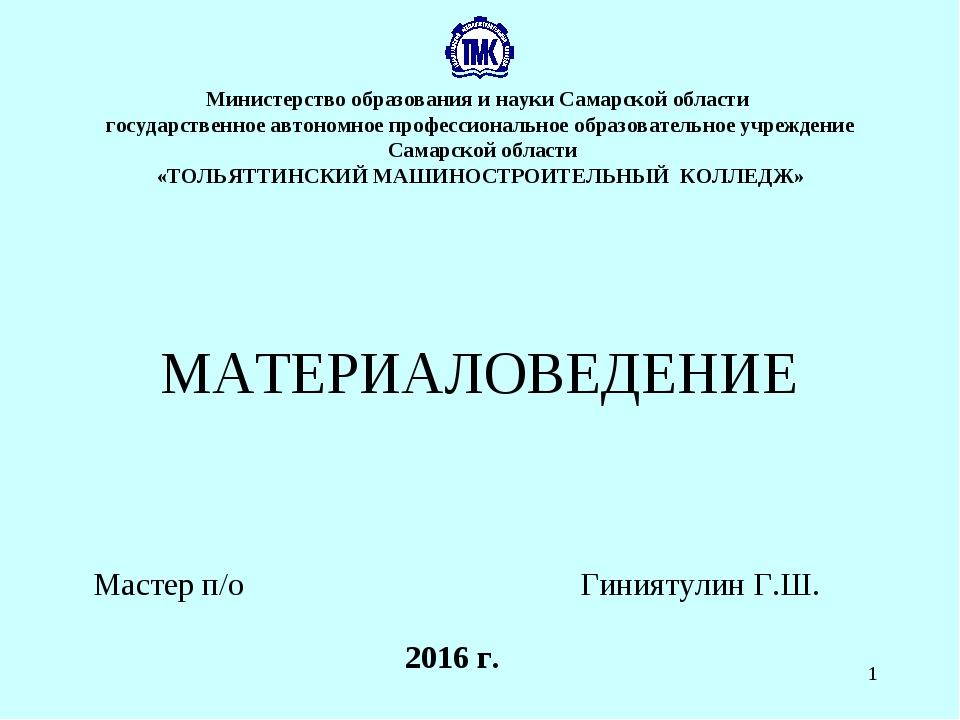 * 2016 г. МАТЕРИАЛОВЕДЕНИЕ Мастер п/о Гиниятулин Г.Ш. Министерство образовани...