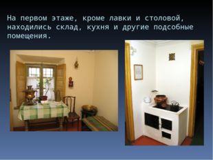 На первом этаже, кроме лавки и столовой, находились склад, кухня и другие под
