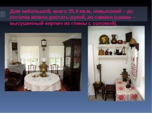 Дом небольшой, всего 35,4 кв.м, невысокий – до потолка можно достать рукой, и