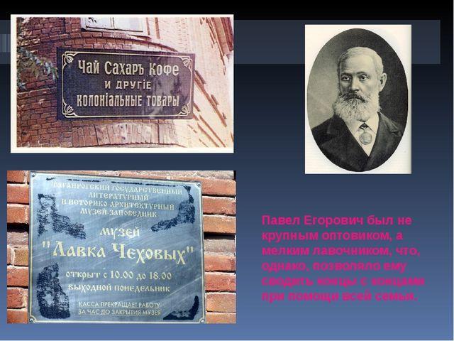 Павел Егорович был не крупным оптовиком, а мелким лавочником, что, однако, по...