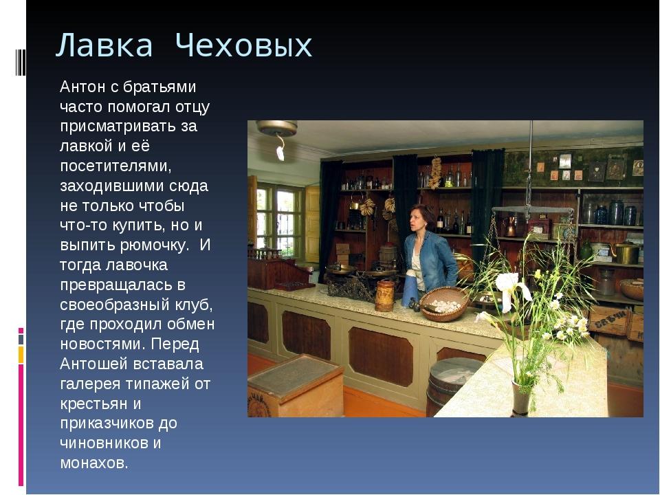 Лавка Чеховых Антон с братьями часто помогал отцу присматривать за лавкой и е...
