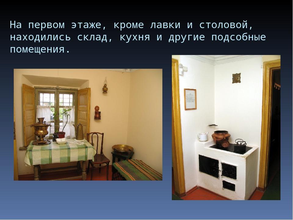 На первом этаже, кроме лавки и столовой, находились склад, кухня и другие под...