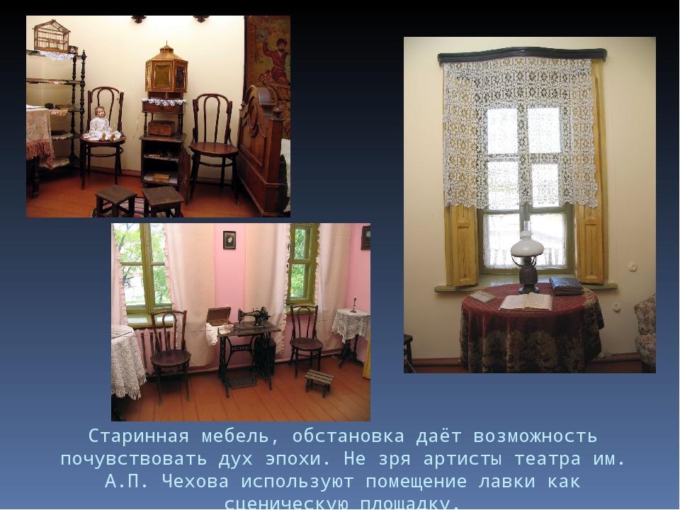 Старинная мебель, обстановка даёт возможность почувствовать дух эпохи. Не зря...