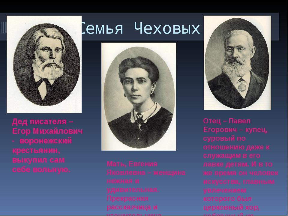 Семья Чеховых Дед писателя – Егор Михайлович - воронежский крестьянин, выкупи...