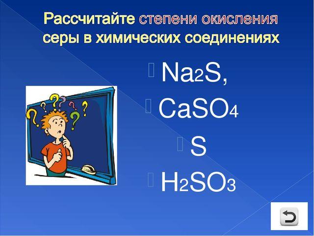 Na2S, CaSO4 S Н2SO3