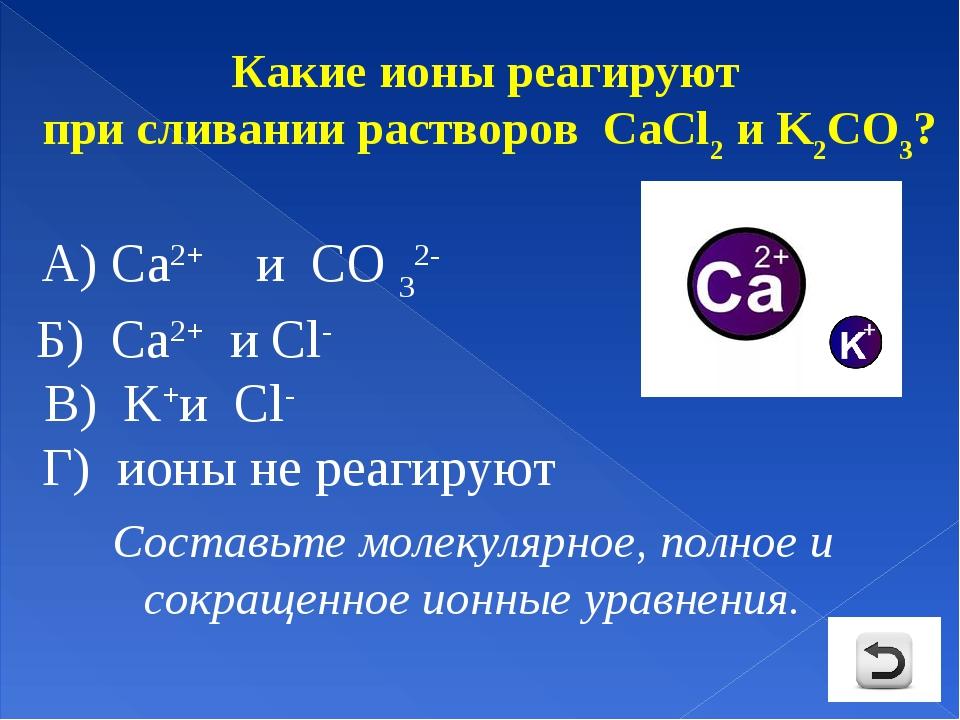 Какие ионы реагируют при сливании растворов CaCl2 и K2CO3? А) Са2+ и СO 32-...