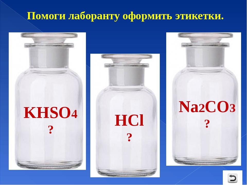 Помоги лаборанту оформить этикетки. KHSO4 ? HСl ? Na2CO3 ?