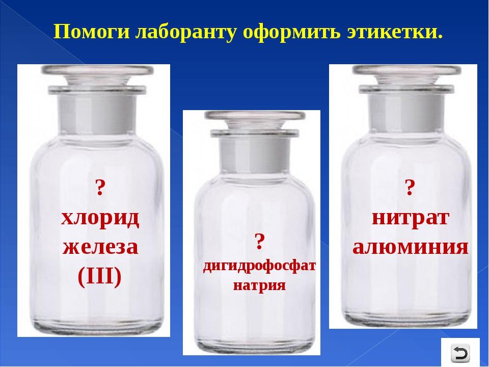 Помоги лаборанту оформить этикетки. ? хлорид железа (III) ? нитрат алюминия ?...