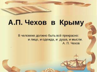 А.П. Чехов в Крыму В человеке должно быть всё прекрасно: и лицо, и одежда, и