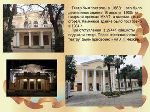 Театр был построен в 1883г. , это было деревянное здание. В апреле 1900г на
