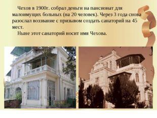 Чехов в 1900г. собрал деньги на пансионат для малоимущих больных (на 20 чело