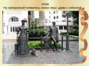 2004г. На набережной появилось новое лицо: дама с собачкой