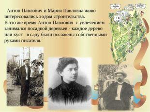 Антон Павлович и Мария Павловна живо интересовались ходом строительства. В э