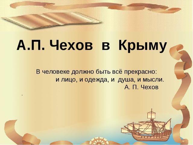 А.П. Чехов в Крыму В человеке должно быть всё прекрасно: и лицо, и одежда, и...