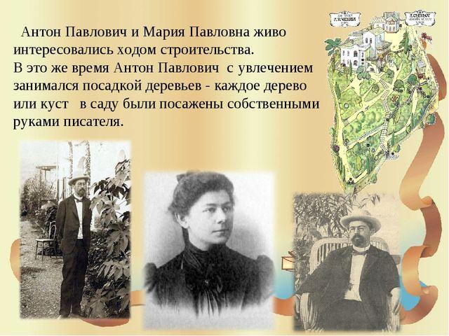Антон Павлович и Мария Павловна живо интересовались ходом строительства. В э...