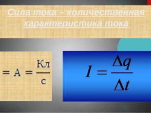 Сила тока – количественная характеристика тока