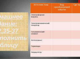 Домашнее задание: §32,35-37 -заполнить таблицу Источник тока Вид преобразуемо