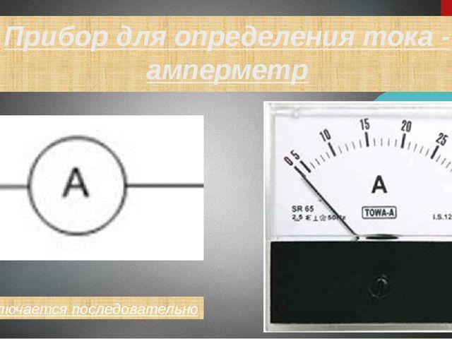 Прибор для определения тока - амперметр Подключается последовательно