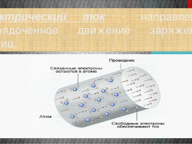 Электрический ток - направленное упорядоченное движение заряженных частиц.