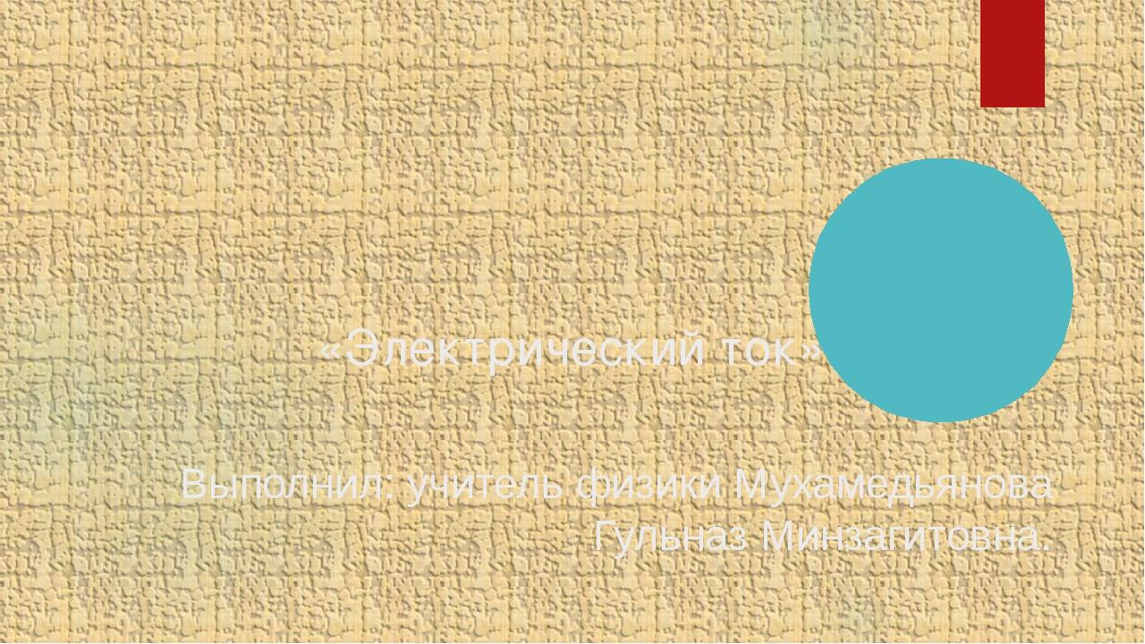 «Электрический ток» Выполнил: учитель физики Мухамедьянова Гульназ Минзагито...