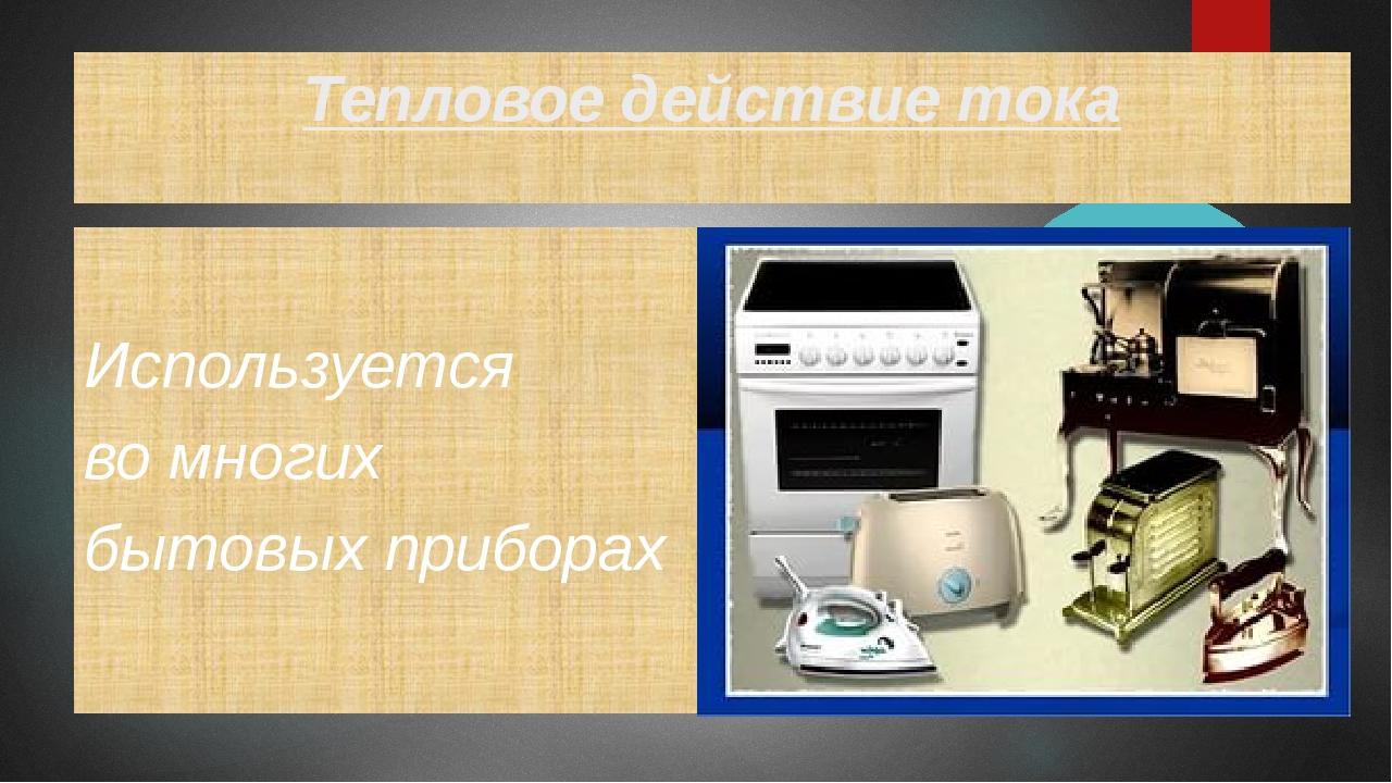 Тепловое действие тока Используется во многих бытовых приборах