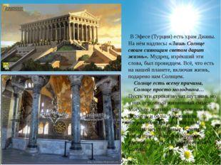 В Эфесе (Турция) есть храм Дианы. На нём надпись: «Лишь Солнце своим сияющим