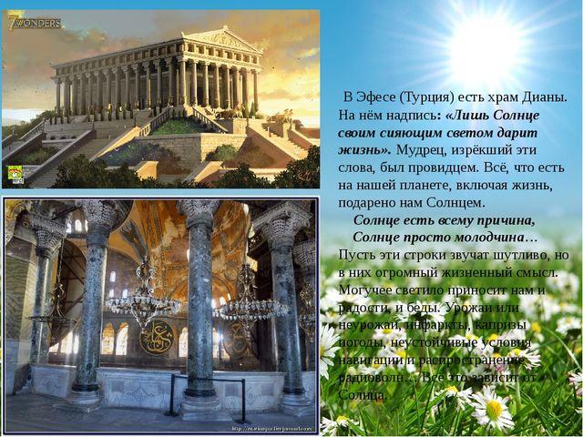 В Эфесе (Турция) есть храм Дианы. На нём надпись: «Лишь Солнце своим сияющим...