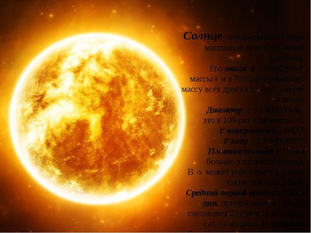 Солнце- центральное и самое массивное тело Солнечной системы. Его масса в 33...