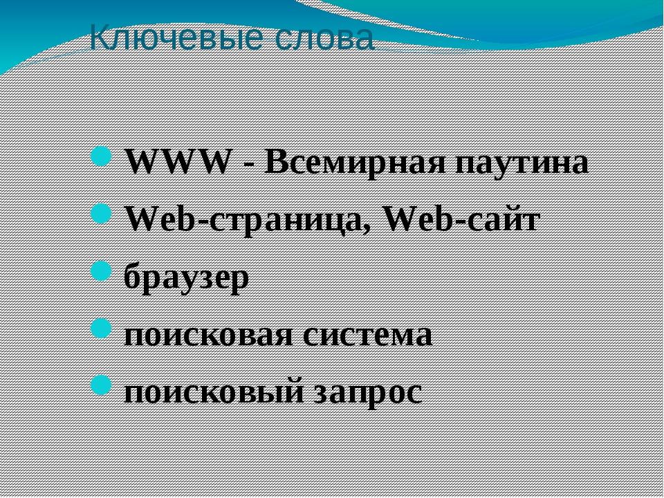 Ключевые слова WWW - Всемирная паутина Web-страница, Web-сайт браузер поисков...